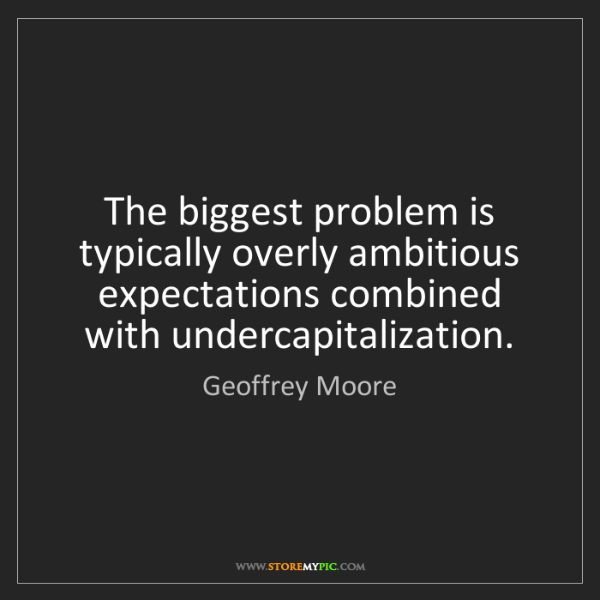 Geoffrey Moore: The biggest problem is typically overly ambitious expectations...