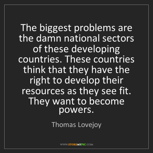 Thomas Lovejoy: The biggest problems are the damn national sectors of...