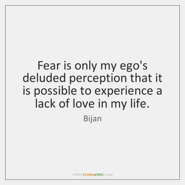 Fear is only my ego's deluded perception that it is possible to ...