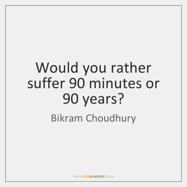 Would you rather suffer 90 minutes or 90 years?