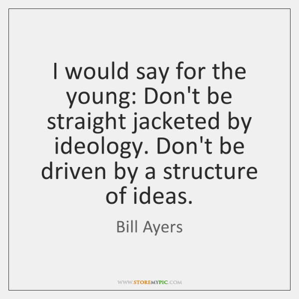 I would say for the young: Don't be straight jacketed by ideology. ...