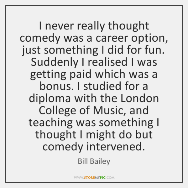 I never really thought comedy was a career option, just something I ...