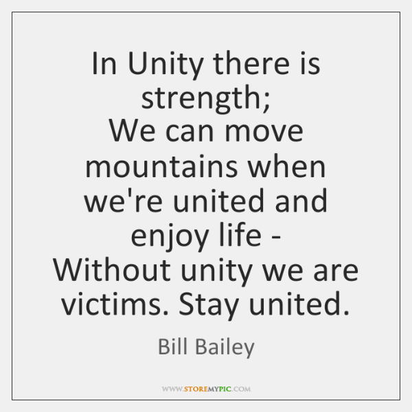 In Unity there is strength;   We can move mountains when we're united ...