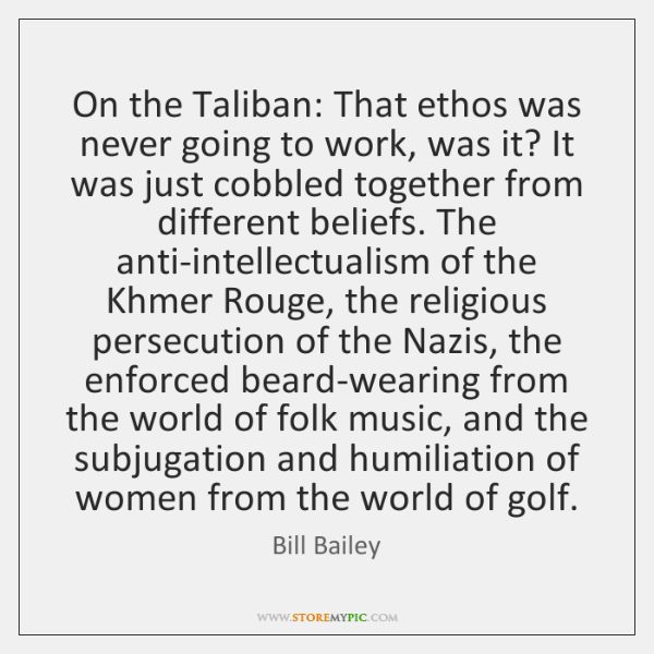 On the Taliban: That ethos was never going to work, was it? ...
