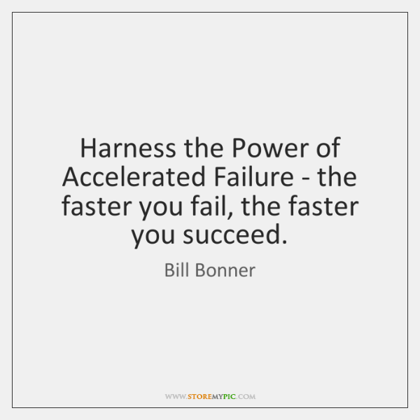 Harness the Power of Accelerated Failure - the faster you fail, the ...