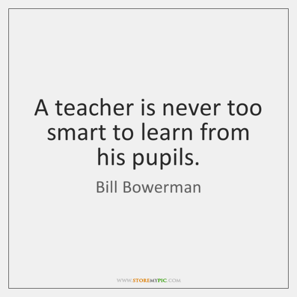 A teacher is never too smart to learn from his pupils.