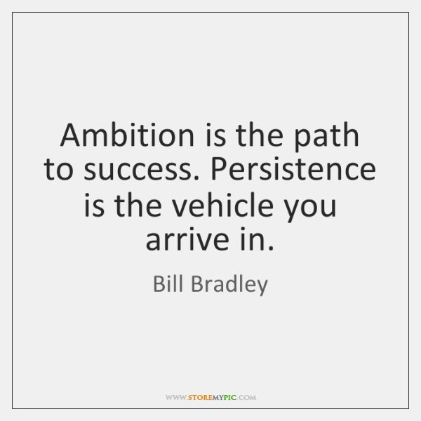 Ambition is the path to success. Persistence is the vehicle you arrive ...