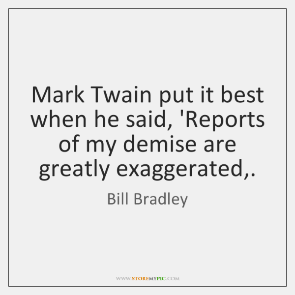 Mark Twain put it best when he said, 'Reports of my demise ...
