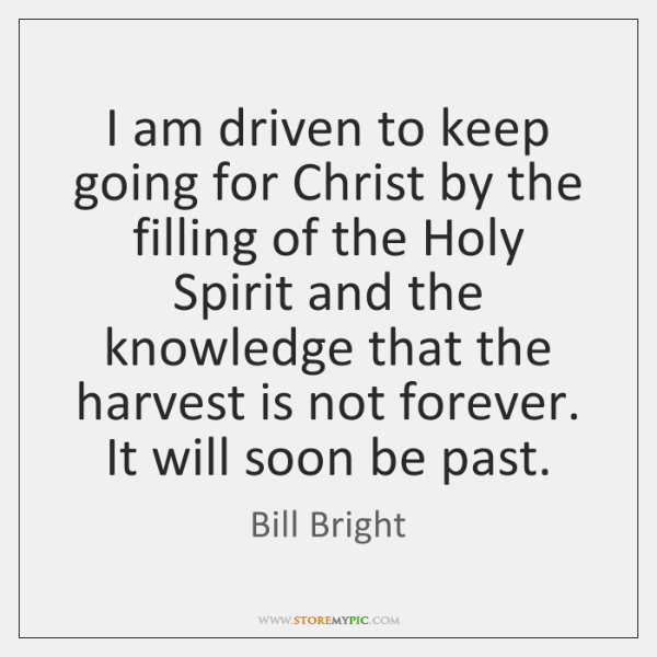 I am driven to keep going for Christ by the filling of ...