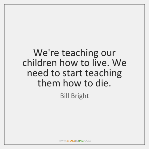 We're teaching our children how to live. We need to start teaching ...