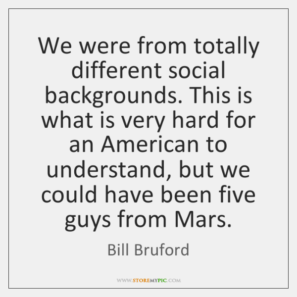 We were from totally different social backgrounds. This is what is very ...