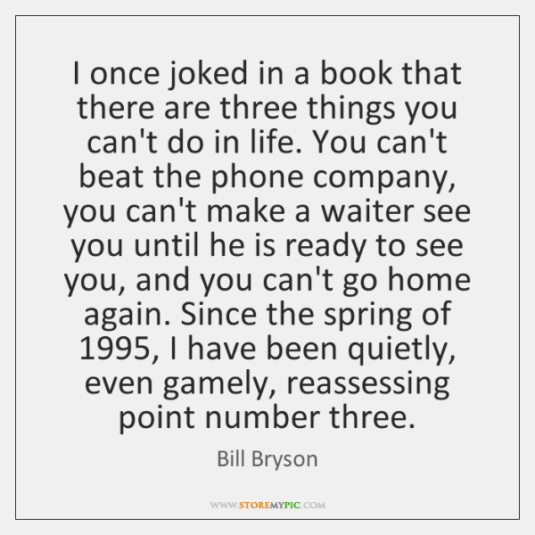 I once joked in a book that there are three things you ...
