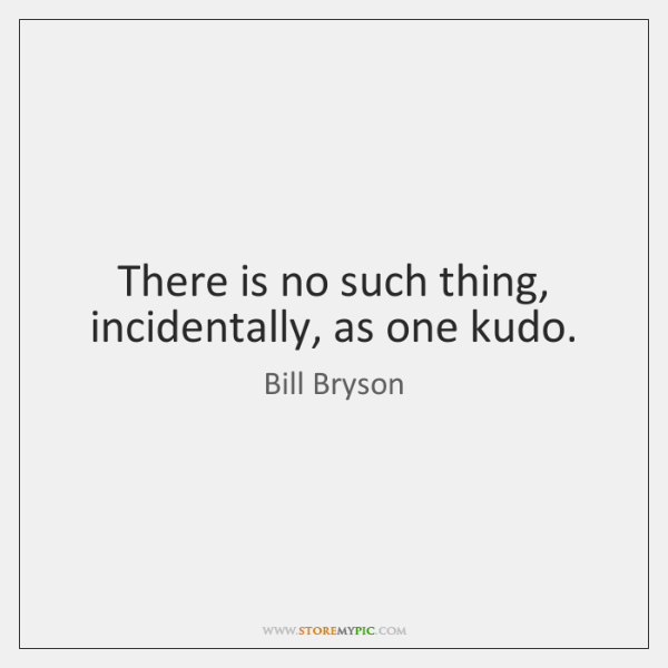 There is no such thing, incidentally, as one kudo.