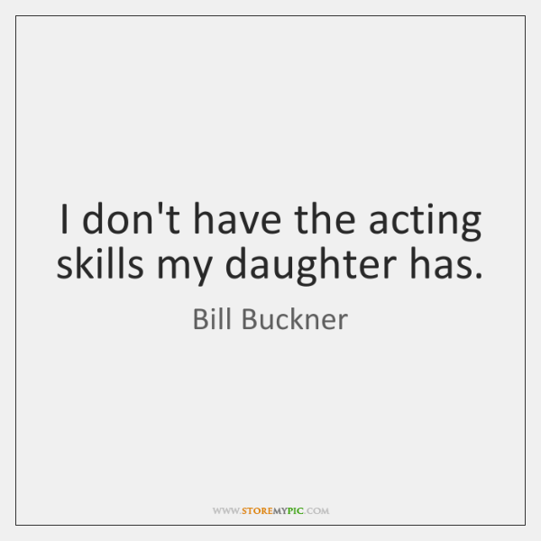 I don't have the acting skills my daughter has.