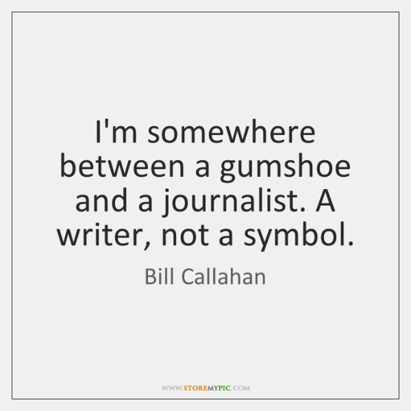 I'm somewhere between a gumshoe and a journalist. A writer, not a ...