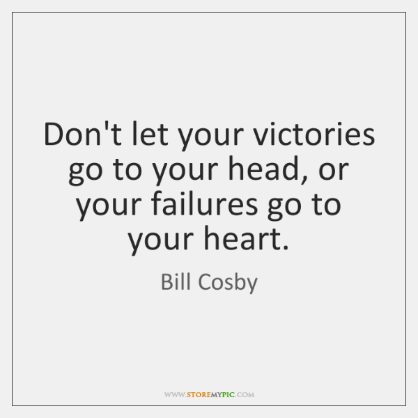 Don't let your victories go to your head, or your failures go ...