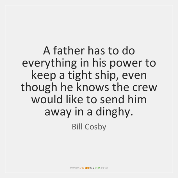 A father has to do everything in his power to keep a ...