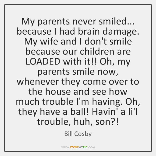 My parents never smiled... because I had brain damage. My wife and ...