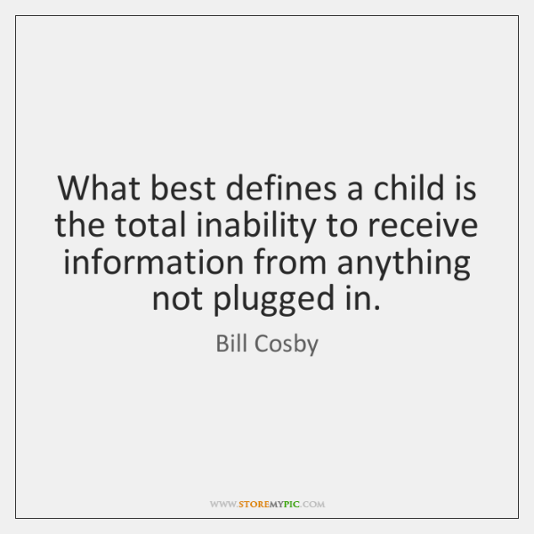 What best defines a child is the total inability to receive information ...