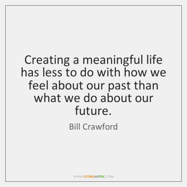 Creating a meaningful life has less to do with how we feel ...