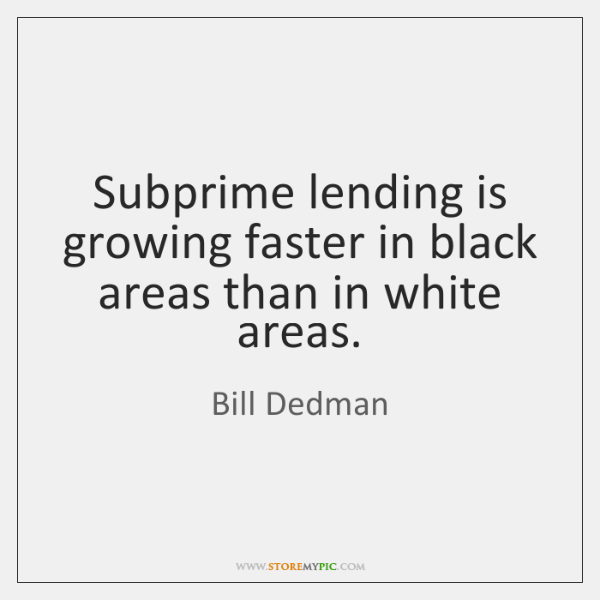 Subprime lending is growing faster in black areas than in white areas.