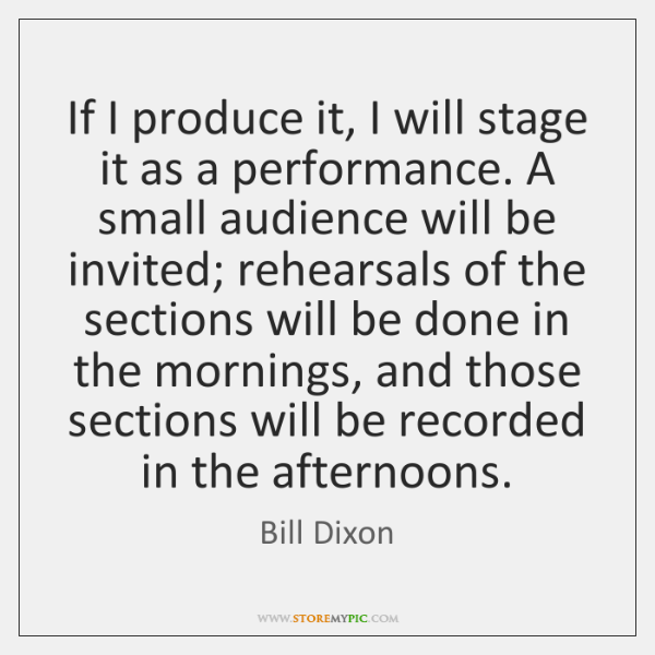 If I produce it, I will stage it as a performance. A ...
