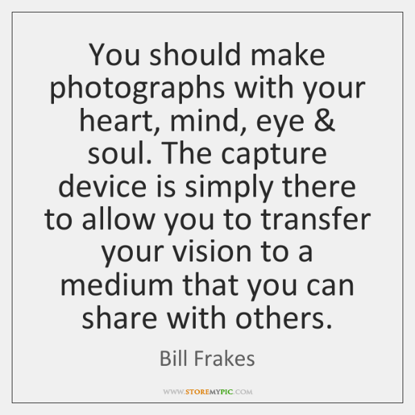You should make photographs with your heart, mind, eye & soul. The capture ...