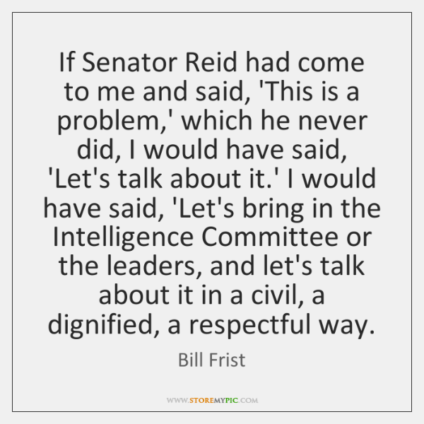 If Senator Reid had come to me and said, 'This is a ...
