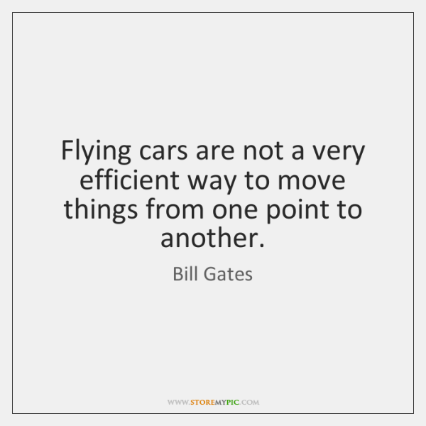 Flying cars are not a very efficient way to move things from ...