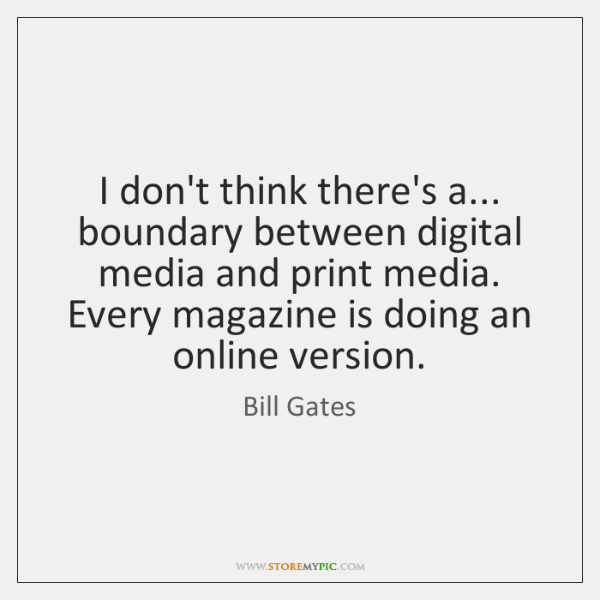 I don't think there's a... boundary between digital media and print media. ...