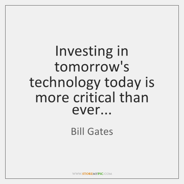Investing in tomorrow's technology today is more critical than ever...