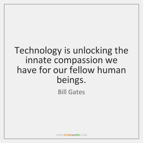 Technology is unlocking the innate compassion we have for our fellow human ...