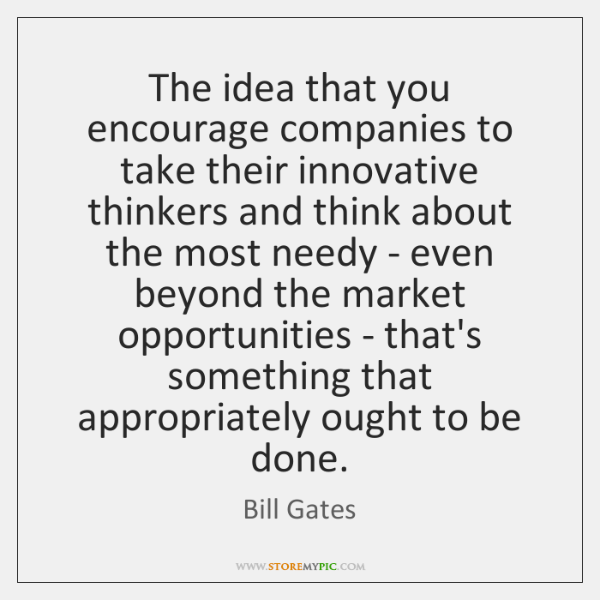 The idea that you encourage companies to take their innovative thinkers and ...