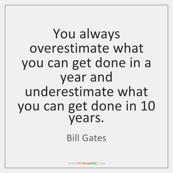 You always overestimate what you can get done in a year and ...