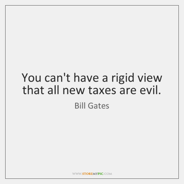 You can't have a rigid view that all new taxes are evil.