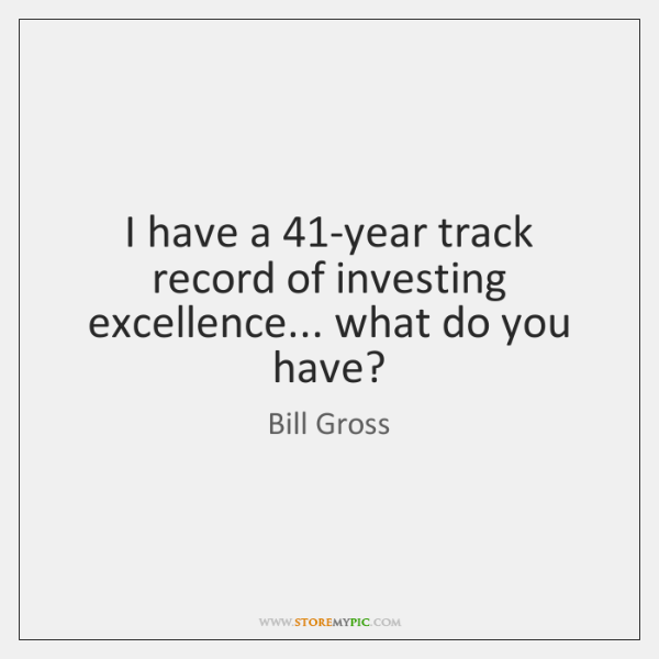 I have a 41-year track record of investing excellence... what do you ...