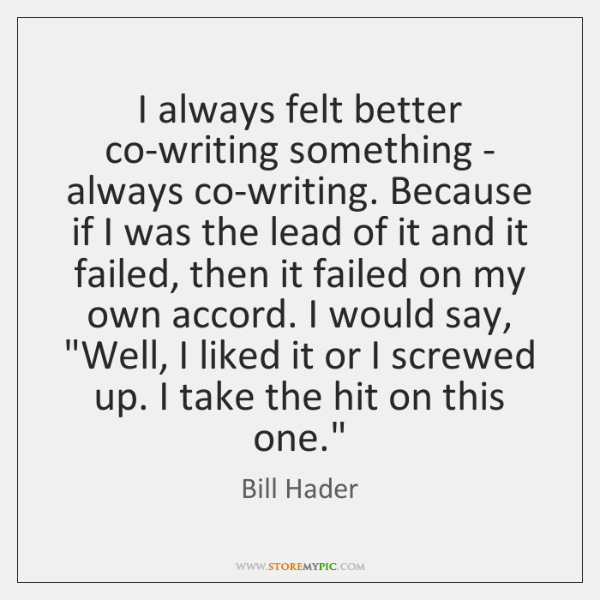 I always felt better co-writing something - always co-writing. Because if I ...