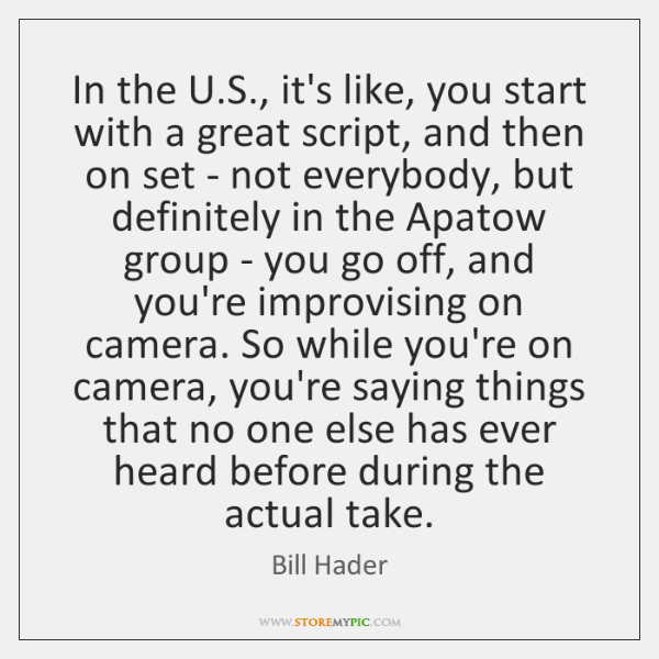 In the U.S., it's like, you start with a great script, ...
