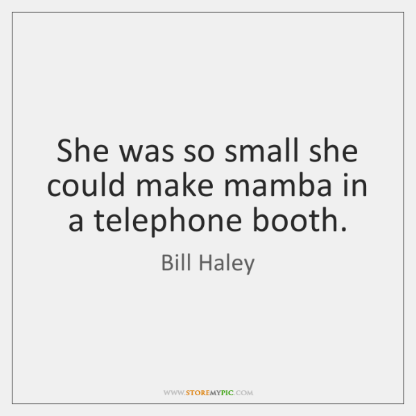 She was so small she could make mamba in a telephone booth.