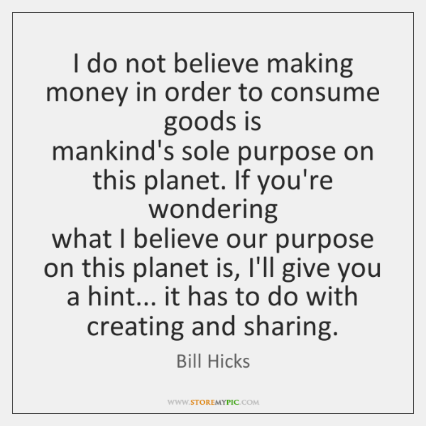 I do not believe making money in order to consume goods is   ...