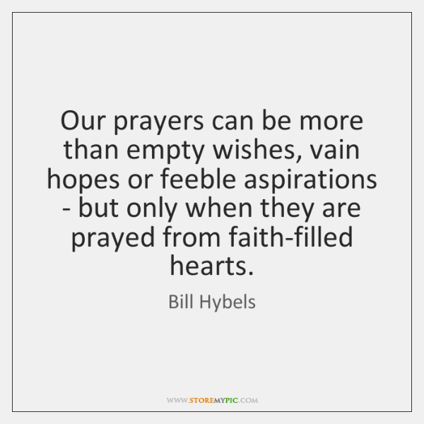 Our prayers can be more than empty wishes, vain hopes or feeble ...