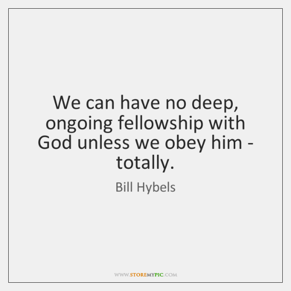 We can have no deep, ongoing fellowship with God unless we obey ...
