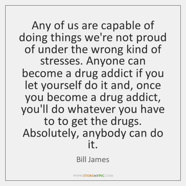 Any of us are capable of doing things we're not proud of ...