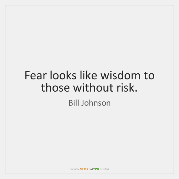 Fear looks like wisdom to those without risk.