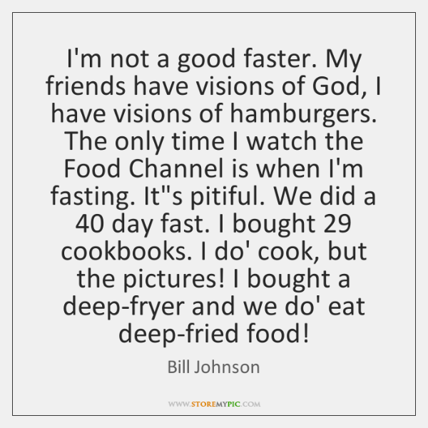 I'm not a good faster. My friends have visions of God, I ...