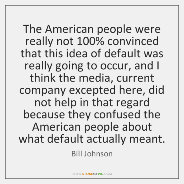 The American people were really not 100% convinced that this idea of default ...