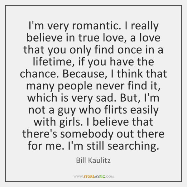 I'm very romantic. I really believe in true love, a love that ...