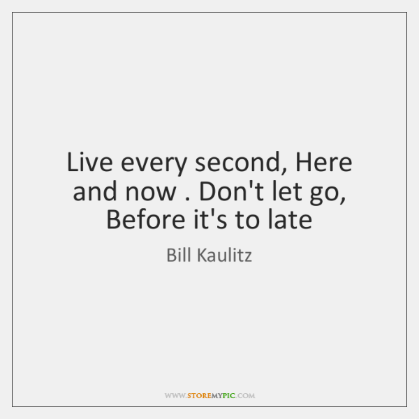 Live every second, Here and now . Don't let go, Before it's to ...