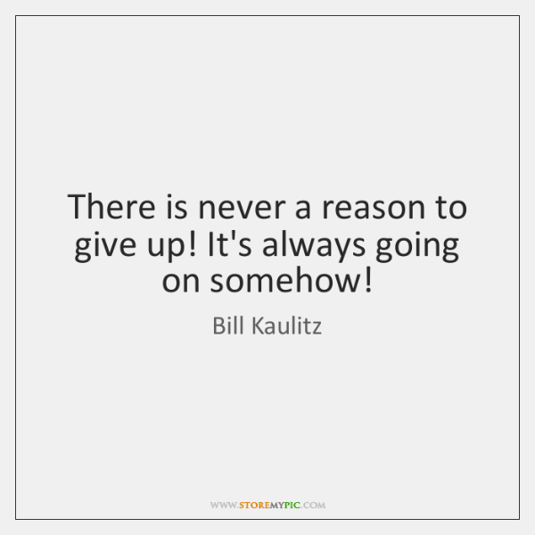 There is never a reason to give up! It's always going on ...