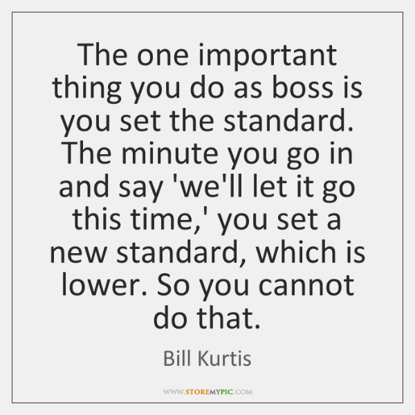 The one important thing you do as boss is you set the ...